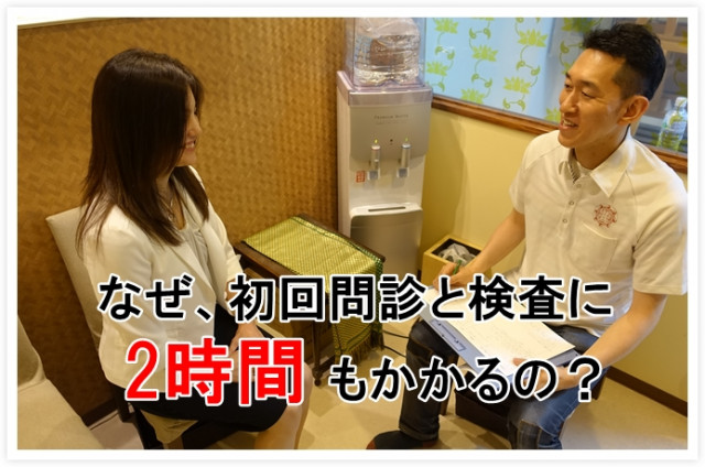 Q.なぜ、初回の問診(ヒアリング)と体表観察(検査)に2時間かかるの?
